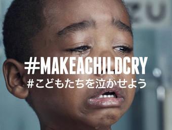 #MAKE A CHILD CRY # こどもたちを泣かせよう